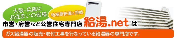 ※大阪・兵庫にお住まいの皆様 地域最安値に挑戦 市営住宅・府営などの公営住宅専門店 《給湯.net》はガス給湯器の販売・取付工事を行なっている給湯器の専門店です。